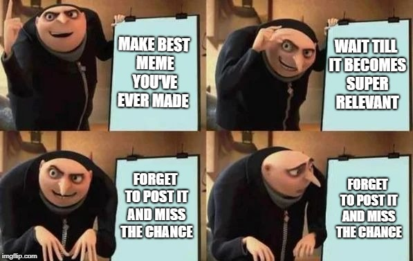 me everytime | MAKE BEST MEME YOU'VE EVER MADE WAIT TILL IT BECOMES SUPER RELEVANT FORGET TO POST IT AND MISS THE CHANCE FORGET TO POST IT AND MISS THE CHA | image tagged in gru's plan | made w/ Imgflip meme maker