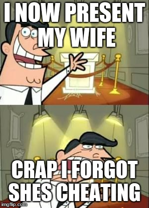 This Is Where I'd Put My Trophy If I Had One | I NOW PRESENT MY WIFE CRAP I FORGOT SHES CHEATING | image tagged in memes,this is where i'd put my trophy if i had one | made w/ Imgflip meme maker