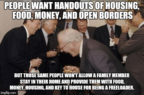 Laughing Men In Suits | PEOPLE WANT HANDOUTS OF HOUSING, FOOD, MONEY, AND OPEN BORDERS BUT THOSE SAME PEOPLE WON'T ALLOW A FAMILY MEMBER STAY IN THEIR HOME AND PROV | image tagged in memes,laughing men in suits | made w/ Imgflip meme maker