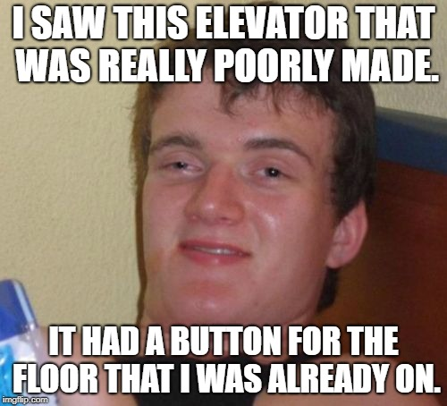 He's an idiot. | I SAW THIS ELEVATOR THAT WAS REALLY POORLY MADE. IT HAD A BUTTON FOR THE FLOOR THAT I WAS ALREADY ON. | image tagged in memes,10 guy | made w/ Imgflip meme maker