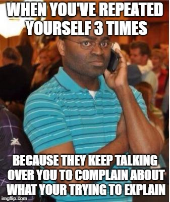 angry man on phone | WHEN YOU'VE REPEATED YOURSELF 3 TIMES BECAUSE THEY KEEP TALKING OVER YOU TO COMPLAIN ABOUT WHAT YOUR TRYING TO EXPLAIN | image tagged in angry man on phone | made w/ Imgflip meme maker