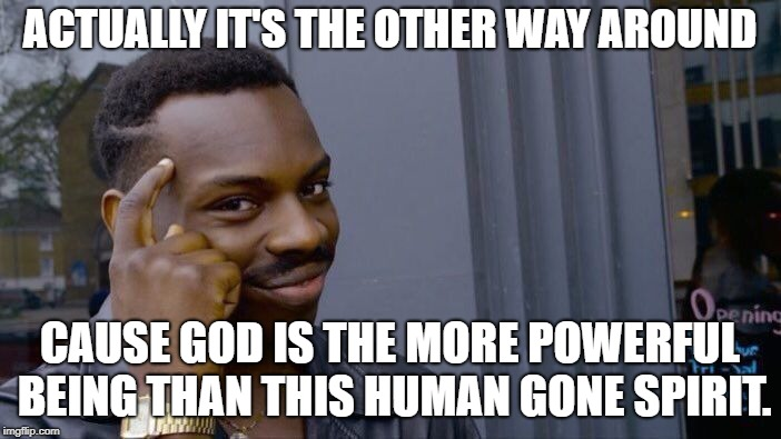 Roll Safe Think About It Meme | ACTUALLY IT'S THE OTHER WAY AROUND CAUSE GOD IS THE MORE POWERFUL BEING THAN THIS HUMAN GONE SPIRIT. | image tagged in memes,roll safe think about it | made w/ Imgflip meme maker