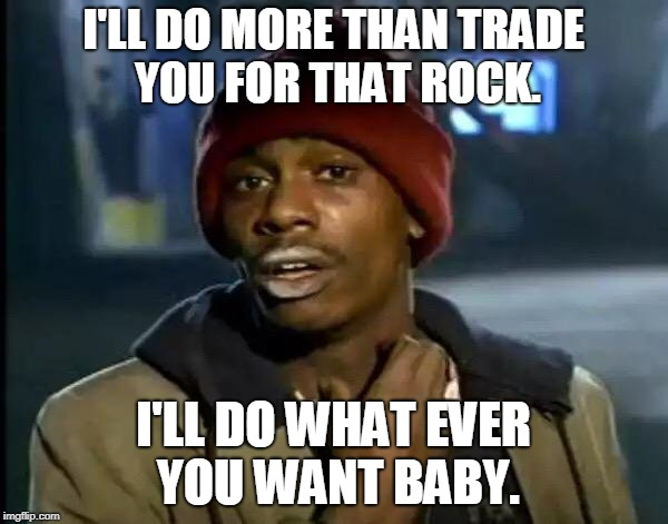 Y'all Got Any More Of That Meme | I'LL DO MORE THAN TRADE YOU FOR THAT ROCK. I'LL DO WHAT EVER YOU WANT BABY. | image tagged in memes,y'all got any more of that | made w/ Imgflip meme maker