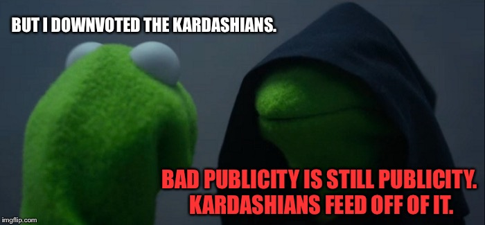 Downvote for Kardashians is upvote for Kardashians | BUT I DOWNVOTED THE KARDASHIANS. BAD PUBLICITY IS STILL PUBLICITY. KARDASHIANS FEED OFF OF IT. | image tagged in memes,evil kermit,kardashians,downvote,hollywood,public | made w/ Imgflip meme maker
