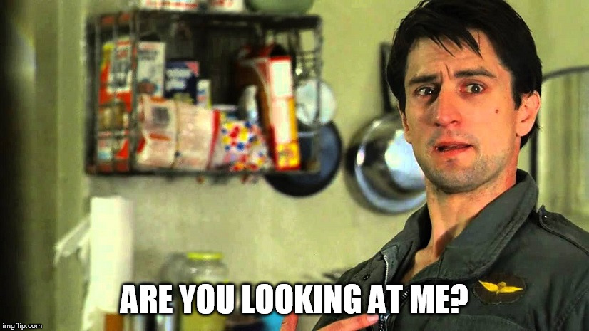 ARE YOU LOOKING AT ME? | image tagged in taxi driver | made w/ Imgflip meme maker