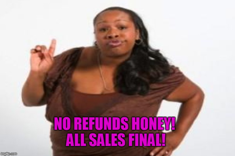 NO REFUNDS HONEY! ALL SALES FINAL! | made w/ Imgflip meme maker
