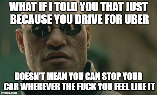Matrix Morpheus Meme | WHAT IF I TOLD YOU THAT JUST BECAUSE YOU DRIVE FOR UBER DOESN'T MEAN YOU CAN STOP YOUR CAR WHEREVER THE F**K YOU FEEL LIKE IT | image tagged in memes,matrix morpheus | made w/ Imgflip meme maker