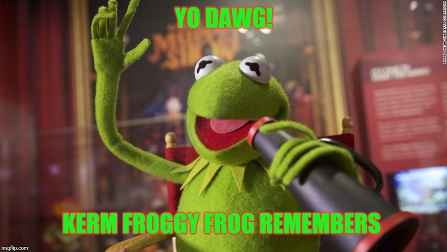 YO DAWG! KERM FROGGY FROG REMEMBERS | made w/ Imgflip meme maker
