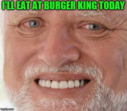 I'LL EAT AT BURGER KING TODAY | made w/ Imgflip meme maker