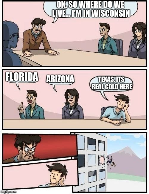 Boardroom Meeting Suggestion Meme | OK, SO WHERE DO WE LIVE... I'M IN WISCONSIN FLORIDA ARIZONA TEXAS, ITS REAL COLD HERE | image tagged in memes,boardroom meeting suggestion | made w/ Imgflip meme maker