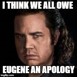 I'm Sorry Eugene | I THINK WE ALL OWE EUGENE AN APOLOGY | image tagged in memes,the walking dead | made w/ Imgflip meme maker