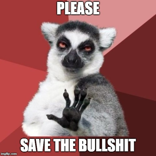 Chill Out Lemur | PLEASE SAVE THE BULLSHIT | image tagged in memes,chill out lemur | made w/ Imgflip meme maker