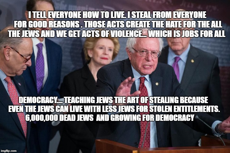 I TELL EVERYONE HOW TO LIVE. I STEAL FROM EVERYONE FOR GOOD REASONS . THOSE ACTS CREATE THE HATE FOR THE ALL THE JEWS AND WE GET ACTS OF VIO | image tagged in idiot dems | made w/ Imgflip meme maker