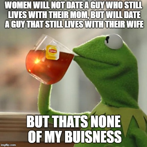 But Thats None Of My Business Meme | WOMEN WILL NOT DATE A GUY WHO STILL LIVES WITH THEIR MOM, BUT WILL DATE A GUY THAT STILL LIVES WITH THEIR WIFE BUT THATS NONE OF MY BUISNESS | image tagged in memes,but thats none of my business,kermit the frog | made w/ Imgflip meme maker