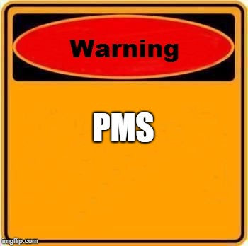 Warning Sign Meme | PMS | image tagged in memes,warning sign | made w/ Imgflip meme maker