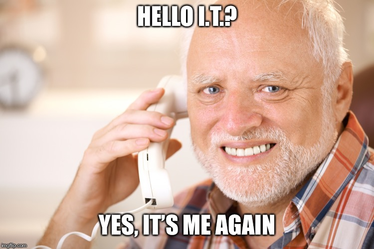 Hold The Pain Harold | HELLO I.T.? YES, IT'S ME AGAIN | image tagged in hold the pain harold,memes,ohhhh the pain,reboot the computer | made w/ Imgflip meme maker