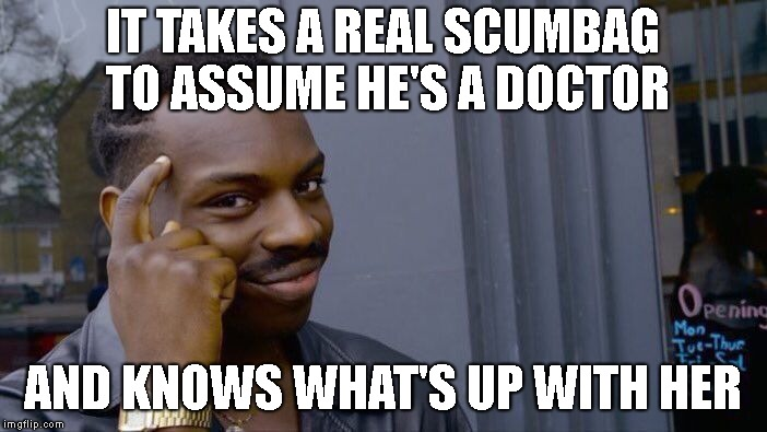 Roll Safe Think About It Meme | IT TAKES A REAL SCUMBAG TO ASSUME HE'S A DOCTOR AND KNOWS WHAT'S UP WITH HER | image tagged in memes,roll safe think about it | made w/ Imgflip meme maker
