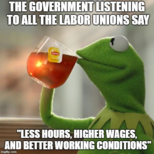 "But Thats None Of My Business Meme | THE GOVERNMENT LISTENING TO ALL THE LABOR UNIONS SAY ""LESS HOURS, HIGHER WAGES, AND BETTER WORKING CONDITIONS"" 