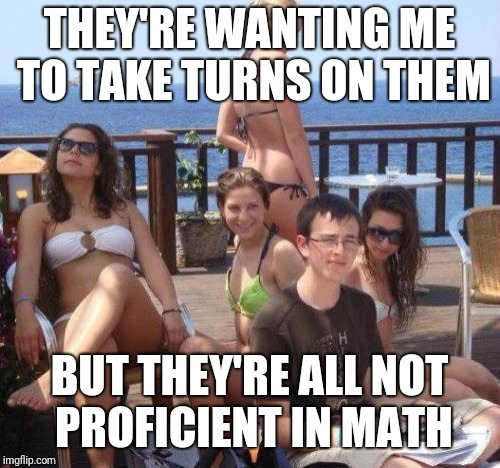 Priority Peter Meme | THEY'RE WANTING ME TO TAKE TURNS ON THEM BUT THEY'RE ALL NOT PROFICIENT IN MATH | image tagged in memes,priority peter | made w/ Imgflip meme maker