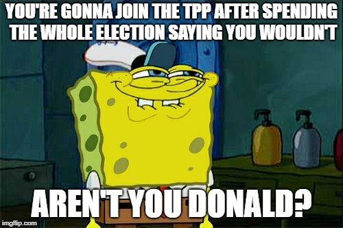 Dont You Squidward Meme | YOU'RE GONNA JOIN THE TPP AFTER SPENDING THE WHOLE ELECTION SAYING YOU WOULDN'T AREN'T YOU DONALD? | image tagged in memes,dont you squidward | made w/ Imgflip meme maker
