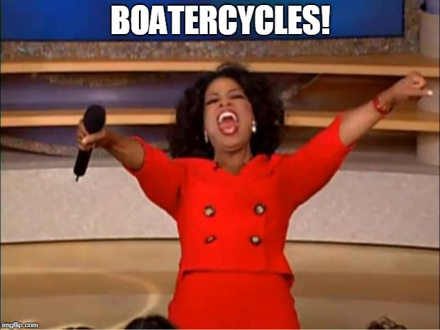 Oprah You Get A Meme | BOATERCYCLES! | image tagged in memes,oprah you get a | made w/ Imgflip meme maker