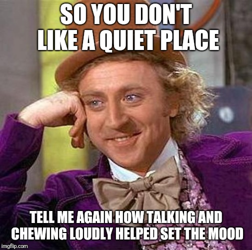Creepy Condescending Wonka Meme | SO YOU DON'T LIKE A QUIET PLACE TELL ME AGAIN HOW TALKING AND CHEWING LOUDLY HELPED SET THE MOOD | image tagged in memes,creepy condescending wonka | made w/ Imgflip meme maker
