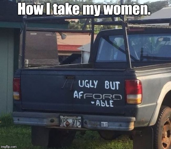 Affordable women | How I take my women. | image tagged in ugly,women,money,ford,relationships | made w/ Imgflip meme maker