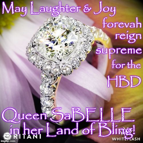 HBD Queen SaBELLE | May Laughter & Joy Queen SaBELLE   in her Land of Bling! forevah reign supreme for the HBD | image tagged in hbd,queen sabelle,land of bling | made w/ Imgflip meme maker