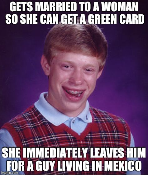 Bad With Women Brian | GETS MARRIED TO A WOMAN SO SHE CAN GET A GREEN CARD SHE IMMEDIATELY LEAVES HIM FOR A GUY LIVING IN MEXICO | image tagged in memes,bad luck brian,marriage,mexico | made w/ Imgflip meme maker