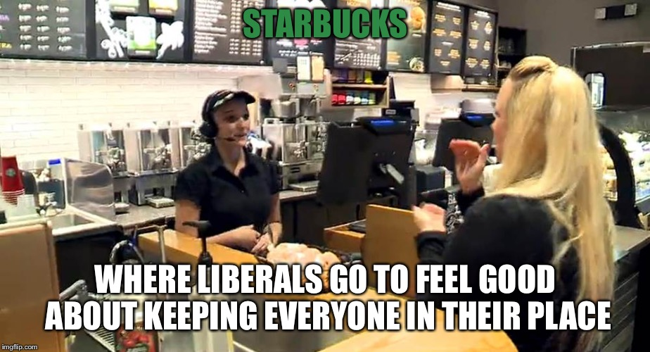 Starbucks  | STARBUCKS WHERE LIBERALS GO TO FEEL GOOD ABOUT KEEPING EVERYONE IN THEIR PLACE | image tagged in starbucks cashier | made w/ Imgflip meme maker