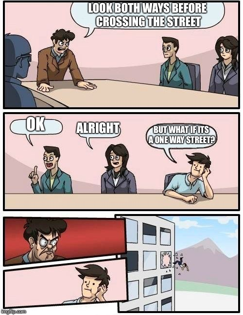 Boardroom Meeting Suggestion Meme | LOOK BOTH WAYS BEFORE CROSSING THE STREET OK ALRIGHT BUT WHAT IF ITS A ONE WAY STREET? | image tagged in memes,boardroom meeting suggestion | made w/ Imgflip meme maker