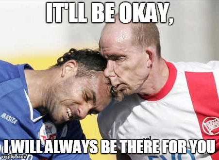 IT'LL BE OKAY, I WILL ALWAYS BE THERE FOR YOU | image tagged in soccer,headbutt,funny meme,futbol,meme | made w/ Imgflip meme maker