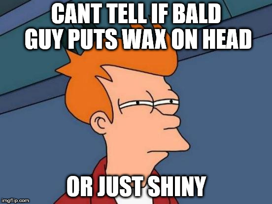 Futurama Fry Meme | CANT TELL IF BALD GUY PUTS WAX ON HEAD OR JUST SHINY | image tagged in memes,futurama fry | made w/ Imgflip meme maker