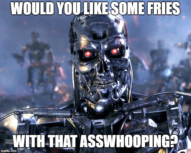 WOULD YOU LIKE SOME FRIES WITH THAT ASSWHOOPING? | image tagged in t-800 | made w/ Imgflip meme maker