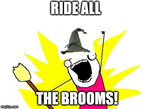 X All The Y Meme | RIDE ALL THE BROOMS! | image tagged in memes,x all the y | made w/ Imgflip meme maker