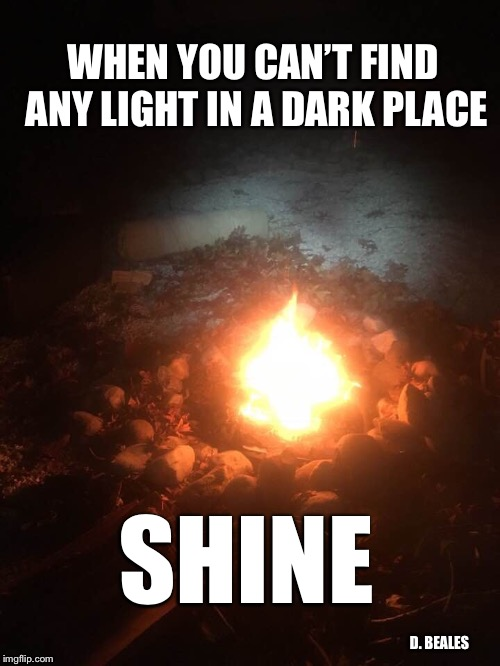 Shine | WHEN YOU CAN'T FIND ANY LIGHT IN A DARK PLACE SHINE D. BEALES | image tagged in christianity,christian,inspirational quote,inspiration | made w/ Imgflip meme maker