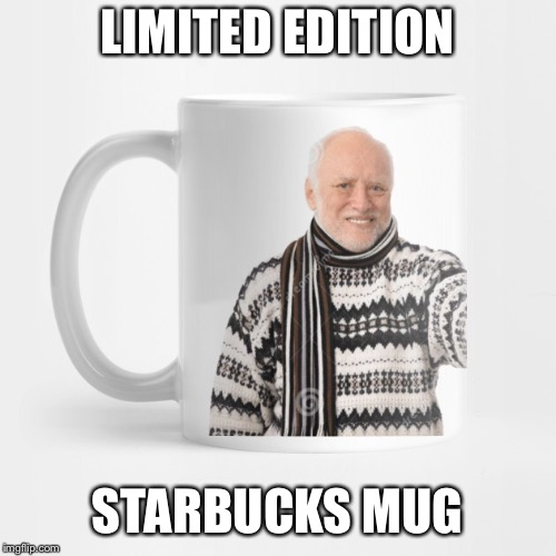 LIMITED EDITION STARBUCKS MUG | made w/ Imgflip meme maker