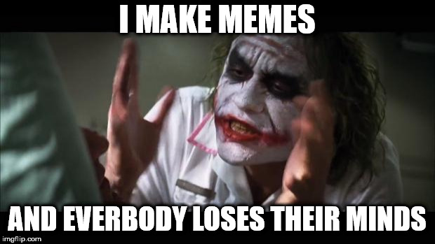 And everybody loses their minds Meme | I MAKE MEMES AND EVERBODY LOSES THEIR MINDS | image tagged in memes,and everybody loses their minds | made w/ Imgflip meme maker