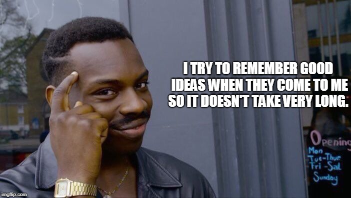 Roll Safe Think About It Meme | I TRY TO REMEMBER GOOD IDEAS WHEN THEY COME TO ME SO IT DOESN'T TAKE VERY LONG. | image tagged in memes,roll safe think about it | made w/ Imgflip meme maker