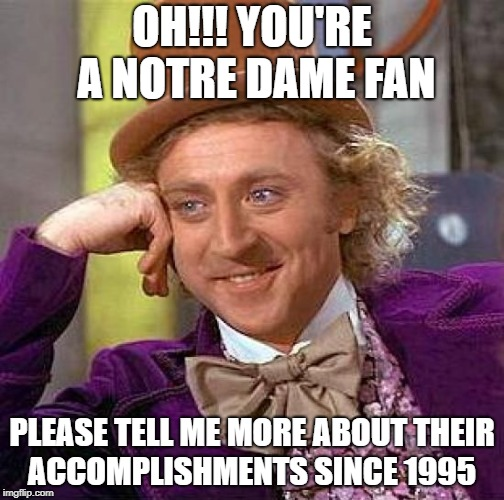 Creepy Condescending Wonka Meme | OH!!! YOU'RE A NOTRE DAME FAN PLEASE TELL ME MORE ABOUT THEIR ACCOMPLISHMENTS SINCE 1995 | image tagged in memes,creepy condescending wonka | made w/ Imgflip meme maker