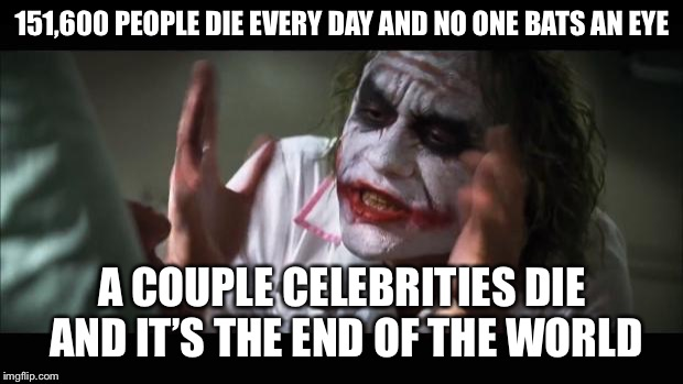 And everybody loses their minds Meme | 151,600 PEOPLE DIE EVERY DAY AND NO ONE BATS AN EYE A COUPLE CELEBRITIES DIE AND IT'S THE END OF THE WORLD | image tagged in memes,and everybody loses their minds | made w/ Imgflip meme maker