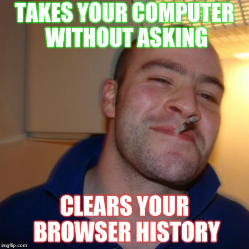 This Guy :)) | TAKES YOUR COMPUTER WITHOUT ASKING CLEARS YOUR BROWSER HISTORY | image tagged in memes,good guy greg | made w/ Imgflip meme maker
