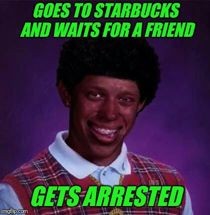 Philadelphia | GOES TO STARBUCKS AND WAITS FOR A FRIEND GETS ARRESTED | image tagged in black bad luck brian,starbucks,race,arrested | made w/ Imgflip meme maker