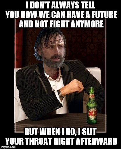 Dos Riquis | I DON'T ALWAYS TELL YOU HOW WE CAN HAVE A FUTURE AND NOT FIGHT ANYMORE BUT WHEN I DO, I SLIT YOUR THROAT RIGHT AFTERWARD | image tagged in walking dead,rick grimes | made w/ Imgflip meme maker