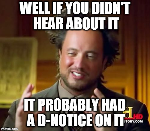 Ancient Aliens Meme | WELL IF YOU DIDN'T HEAR ABOUT IT IT PROBABLY HAD A D-NOTICE ON IT | image tagged in memes,ancient aliens | made w/ Imgflip meme maker