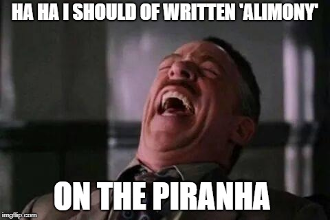HA HA I SHOULD OF WRITTEN 'ALIMONY' ON THE PIRANHA | made w/ Imgflip meme maker