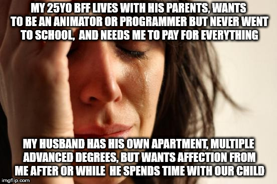 First World Problems Meme | MY 25YO BFF LIVES WITH HIS PARENTS, WANTS TO BE AN ANIMATOR OR PROGRAMMER BUT NEVER WENT TO SCHOOL,  AND NEEDS ME TO PAY FOR EVERYTHING MY H | image tagged in memes,first world problems | made w/ Imgflip meme maker