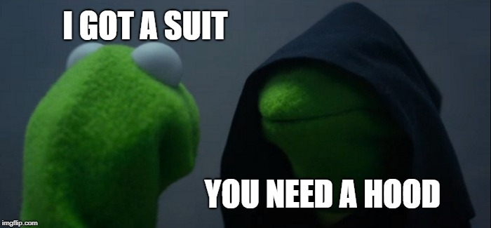Evil Kermit Meme | I GOT A SUIT YOU NEED A HOOD | image tagged in memes,evil kermit | made w/ Imgflip meme maker