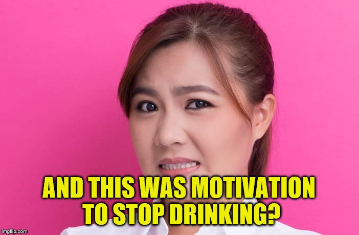 AND THIS WAS MOTIVATION TO STOP DRINKING? | made w/ Imgflip meme maker