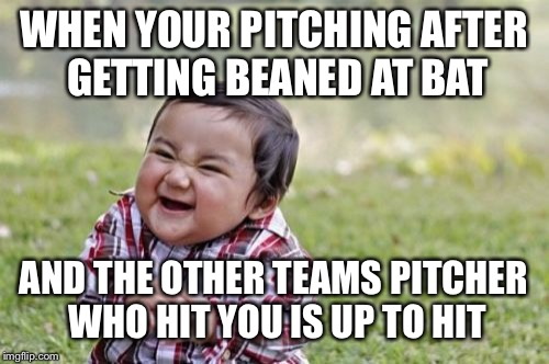 Evil Toddler Meme | WHEN YOUR PITCHING AFTER GETTING BEANED AT BAT AND THE OTHER TEAMS PITCHER WHO HIT YOU IS UP TO HIT | image tagged in memes,evil toddler | made w/ Imgflip meme maker
